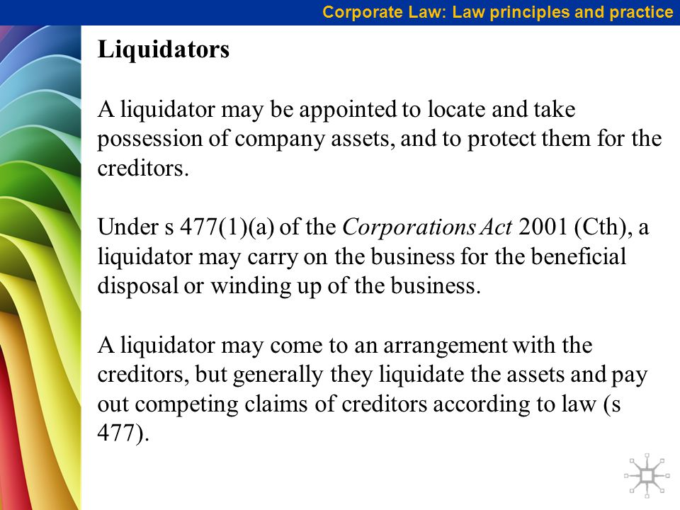 Corporate Law: Law principles and practice Liquidators A liquidator may be appointed to locate and take possession of company assets, and to protect them for the creditors.