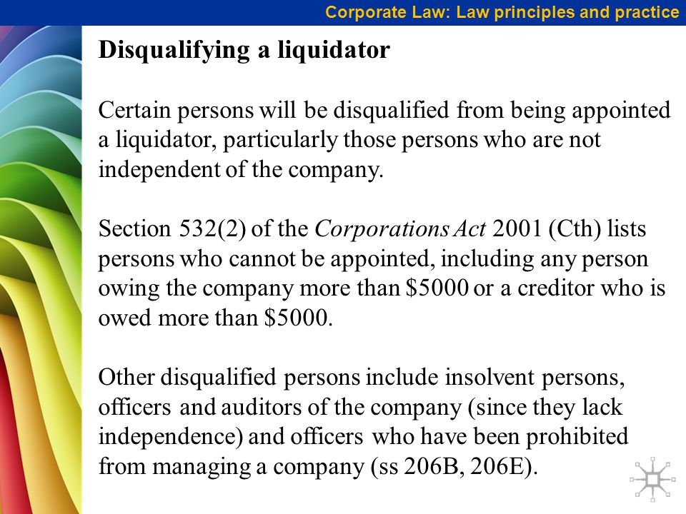 Corporate Law: Law principles and practice Disqualifying a liquidator Certain persons will be disqualified from being appointed a liquidator, particularly those persons who are not independent of the company.