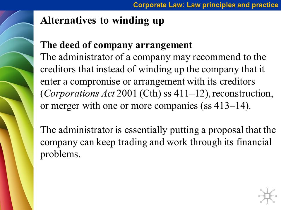 Corporate Law: Law principles and practice Alternatives to winding up The deed of company arrangement The administrator of a company may recommend to the creditors that instead of winding up the company that it enter a compromise or arrangement with its creditors (Corporations Act 2001 (Cth) ss 411–12), reconstruction, or merger with one or more companies (ss 413–14).