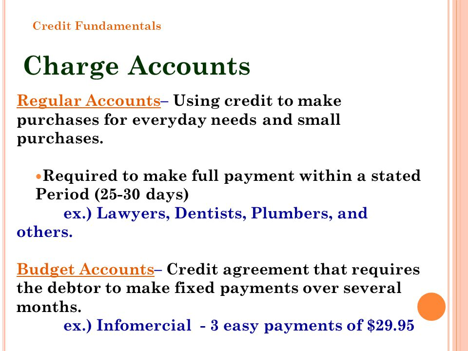 Charge Accounts Regular Accounts– Using credit to make purchases for everyday needs and small purchases. Required to make full payment within a stated