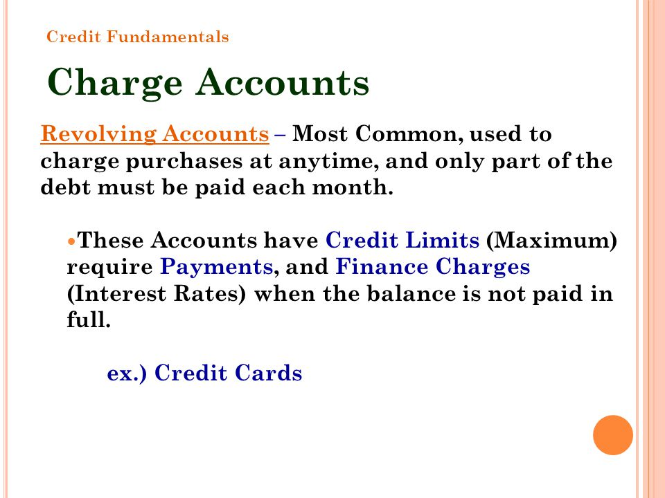 Revolving Accounts – Most Common, used to charge purchases at anytime, and only part of the debt must be paid each month. These Accounts have Credit L