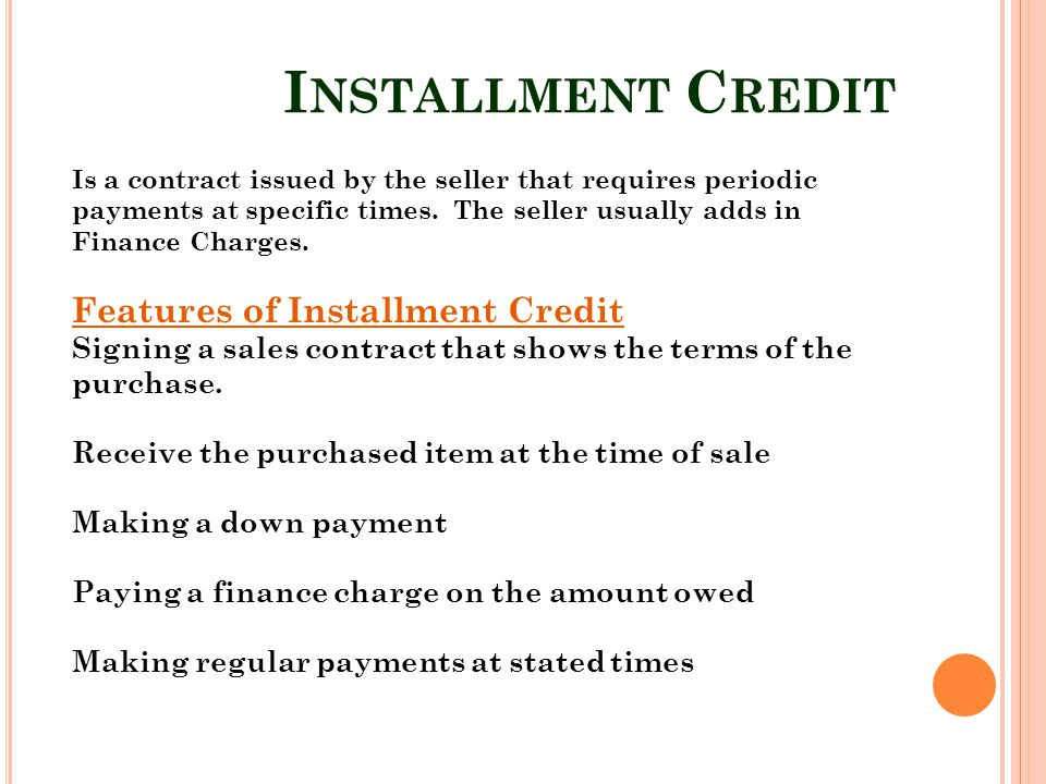 I NSTALLMENT C REDIT Is a contract issued by the seller that requires periodic payments at specific times. The seller usually adds in Finance Charges.