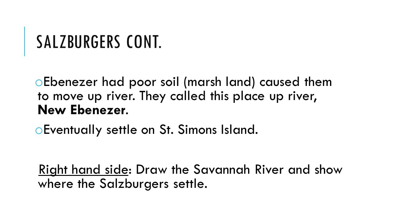 SALZBURGERS CONT. o Ebenezer had poor soil (marsh land) caused them to move up river.