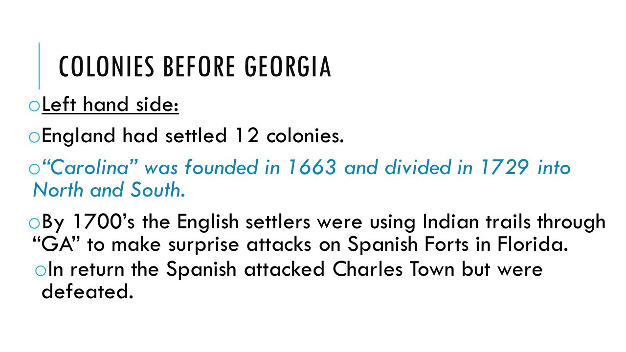 COLONIES BEFORE GEORGIA o Left hand side: o England had settled 12 colonies.