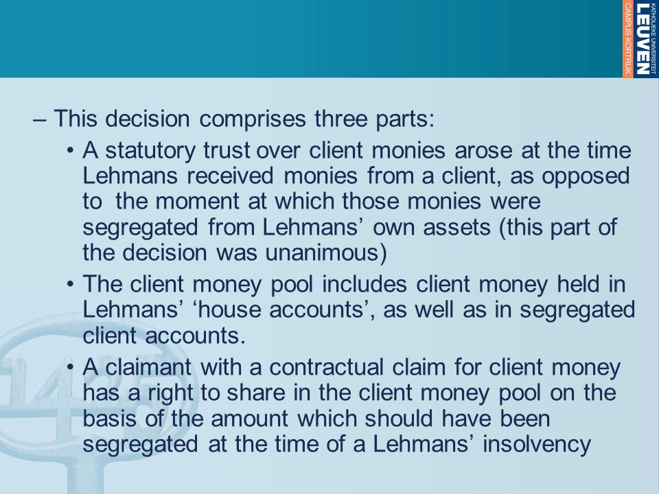 –This decision comprises three parts: A statutory trust over client monies arose at the time Lehmans received monies from a client, as opposed to the moment at which those monies were segregated from Lehmans' own assets (this part of the decision was unanimous) The client money pool includes client money held in Lehmans' 'house accounts', as well as in segregated client accounts.