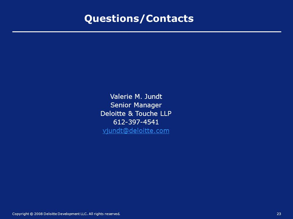 Copyright © 2008 Deloitte Development LLC. All rights reserved.23 Questions/Contacts Valerie M. Jundt Senior Manager Deloitte & Touche LLP 612-397-454