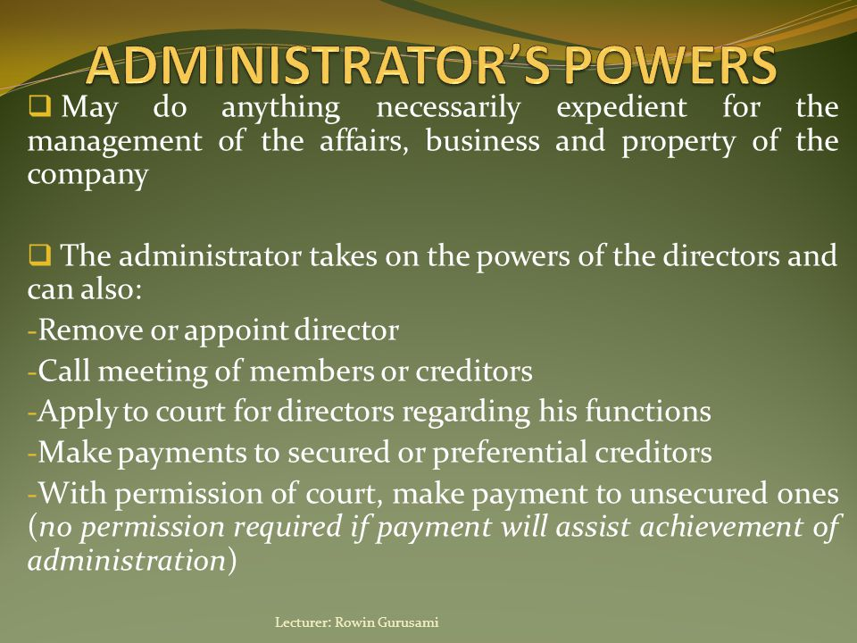  May do anything necessarily expedient for the management of the affairs, business and property of the company  The administrator takes on the powers of the directors and can also: - Remove or appoint director - Call meeting of members or creditors - Apply to court for directors regarding his functions - Make payments to secured or preferential creditors - With permission of court, make payment to unsecured ones (no permission required if payment will assist achievement of administration) Lecturer: Rowin Gurusami