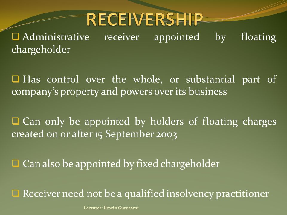  Administrative receiver appointed by floating chargeholder  Has control over the whole, or substantial part of company's property and powers over i