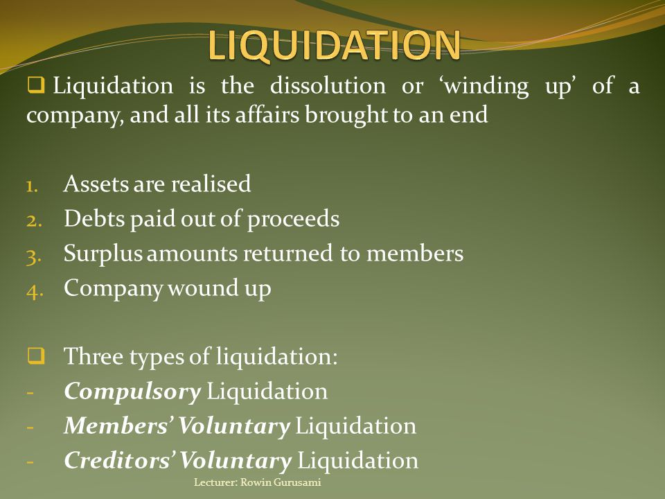  Liquidation is the dissolution or 'winding up' of a company, and all its affairs brought to an end 1. Assets are realised 2. Debts paid out of proce