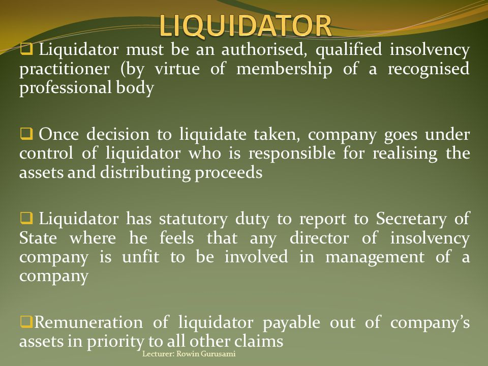  Liquidator must be an authorised, qualified insolvency practitioner (by virtue of membership of a recognised professional body  Once decision to liquidate taken, company goes under control of liquidator who is responsible for realising the assets and distributing proceeds  Liquidator has statutory duty to report to Secretary of State where he feels that any director of insolvency company is unfit to be involved in management of a company  Remuneration of liquidator payable out of company's assets in priority to all other claims Lecturer: Rowin Gurusami