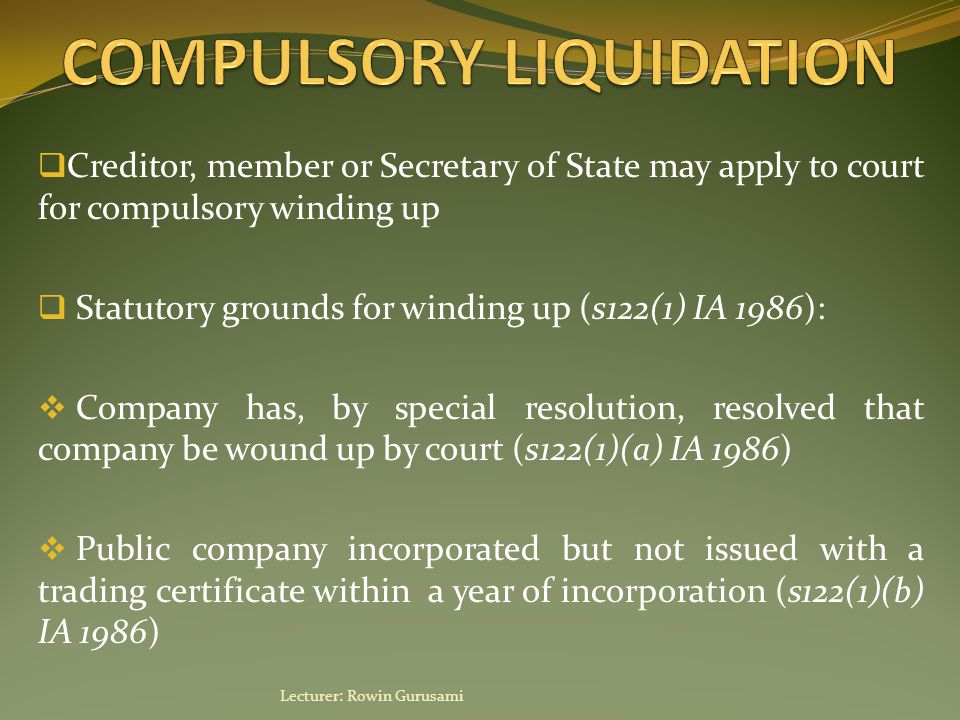  Creditor, member or Secretary of State may apply to court for compulsory winding up  Statutory grounds for winding up (s122(1) IA 1986):  Company