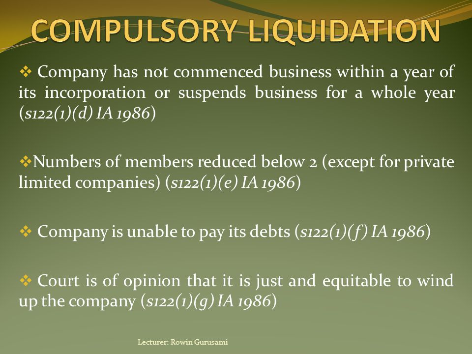  Company has not commenced business within a year of its incorporation or suspends business for a whole year (s122(1)(d) IA 1986)  Numbers of members reduced below 2 (except for private limited companies) (s122(1)(e) IA 1986)  Company is unable to pay its debts (s122(1)(f) IA 1986)  Court is of opinion that it is just and equitable to wind up the company (s122(1)(g) IA 1986) Lecturer: Rowin Gurusami