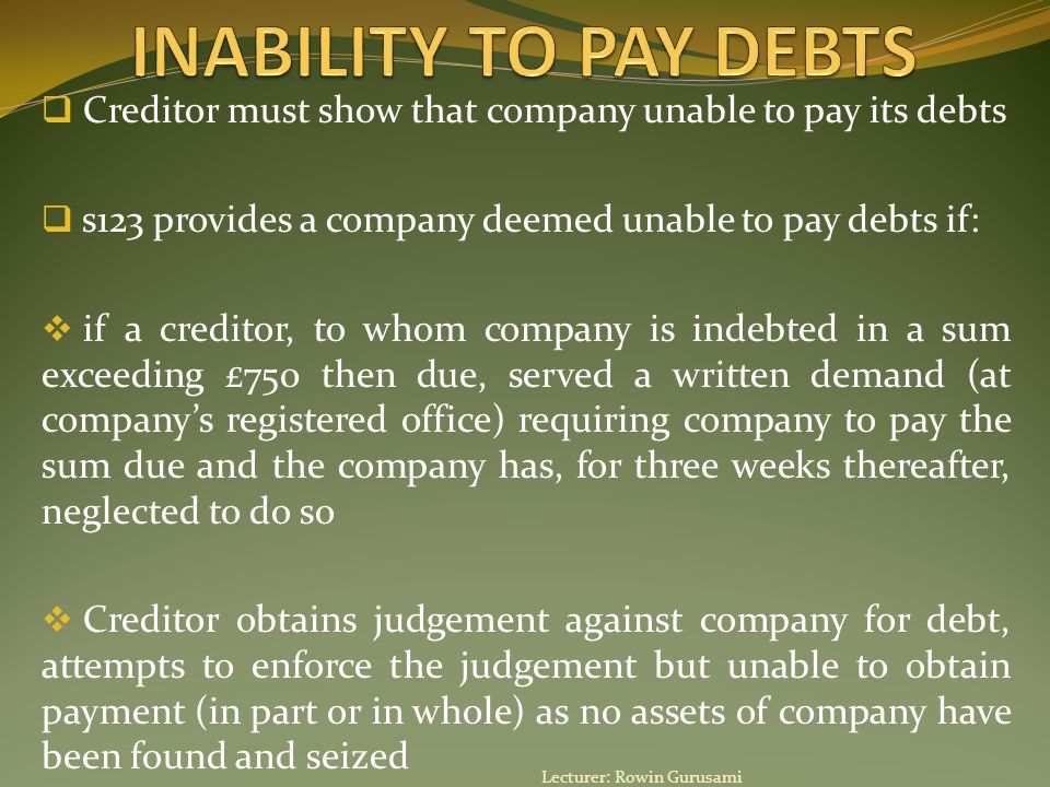  Creditor must show that company unable to pay its debts  s123 provides a company deemed unable to pay debts if:  if a creditor, to whom company is indebted in a sum exceeding £750 then due, served a written demand (at company's registered office) requiring company to pay the sum due and the company has, for three weeks thereafter, neglected to do so  Creditor obtains judgement against company for debt, attempts to enforce the judgement but unable to obtain payment (in part or in whole) as no assets of company have been found and seized Lecturer: Rowin Gurusami