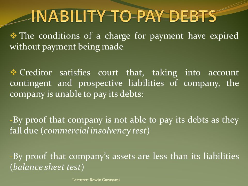  The conditions of a charge for payment have expired without payment being made  Creditor satisfies court that, taking into account contingent and prospective liabilities of company, the company is unable to pay its debts: - By proof that company is not able to pay its debts as they fall due (commercial insolvency test) - By proof that company's assets are less than its liabilities (balance sheet test) Lecturer: Rowin Gurusami