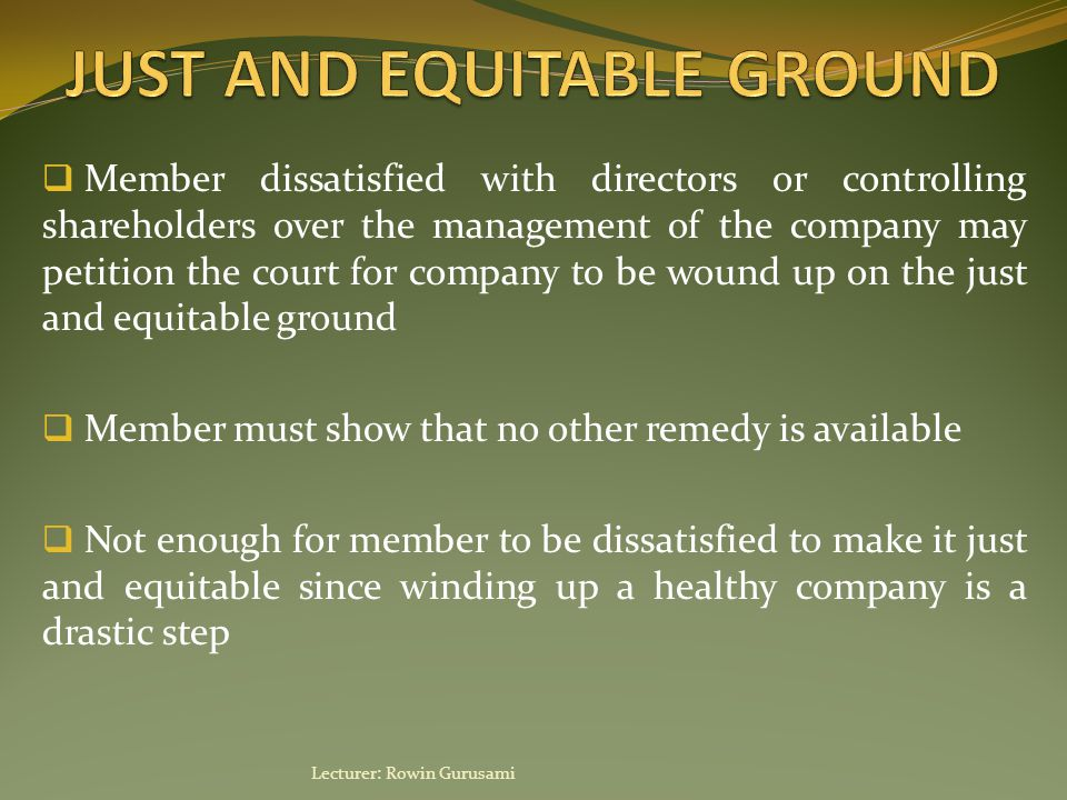  Member dissatisfied with directors or controlling shareholders over the management of the company may petition the court for company to be wound up on the just and equitable ground  Member must show that no other remedy is available  Not enough for member to be dissatisfied to make it just and equitable since winding up a healthy company is a drastic step Lecturer: Rowin Gurusami