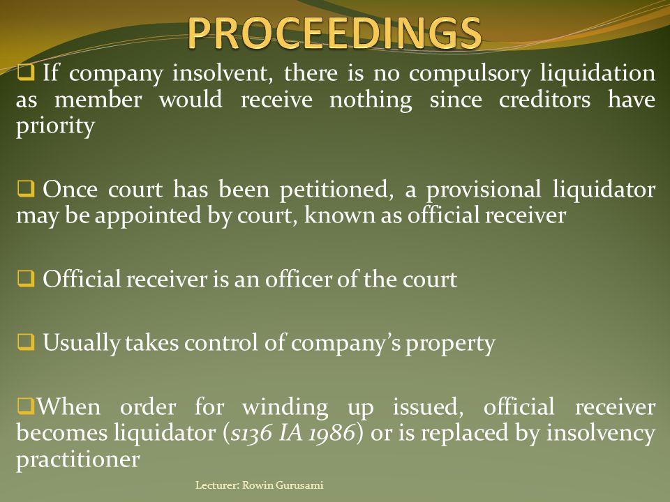  If company insolvent, there is no compulsory liquidation as member would receive nothing since creditors have priority  Once court has been petitioned, a provisional liquidator may be appointed by court, known as official receiver  Official receiver is an officer of the court  Usually takes control of company's property  When order for winding up issued, official receiver becomes liquidator (s136 IA 1986) or is replaced by insolvency practitioner Lecturer: Rowin Gurusami