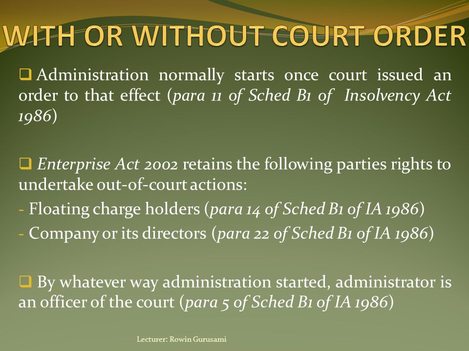  Administration can last up to 12 months and ends when: - Administration has been successful - 12 months have elapsed from date of appointment (can be extended by court order or consent of relevant creditors) - Administrator applies to court to end appointment - Creditor applies to court to end appointment - Improper motive of applicant for applying for administration is discovered  Administrator can apply to court for ending appointment when he thinks (1) purpose of administration cannot be achieved, (2) administration has been successful or (3) company should not have entered into administration Lecturer: Rowin Gurusami