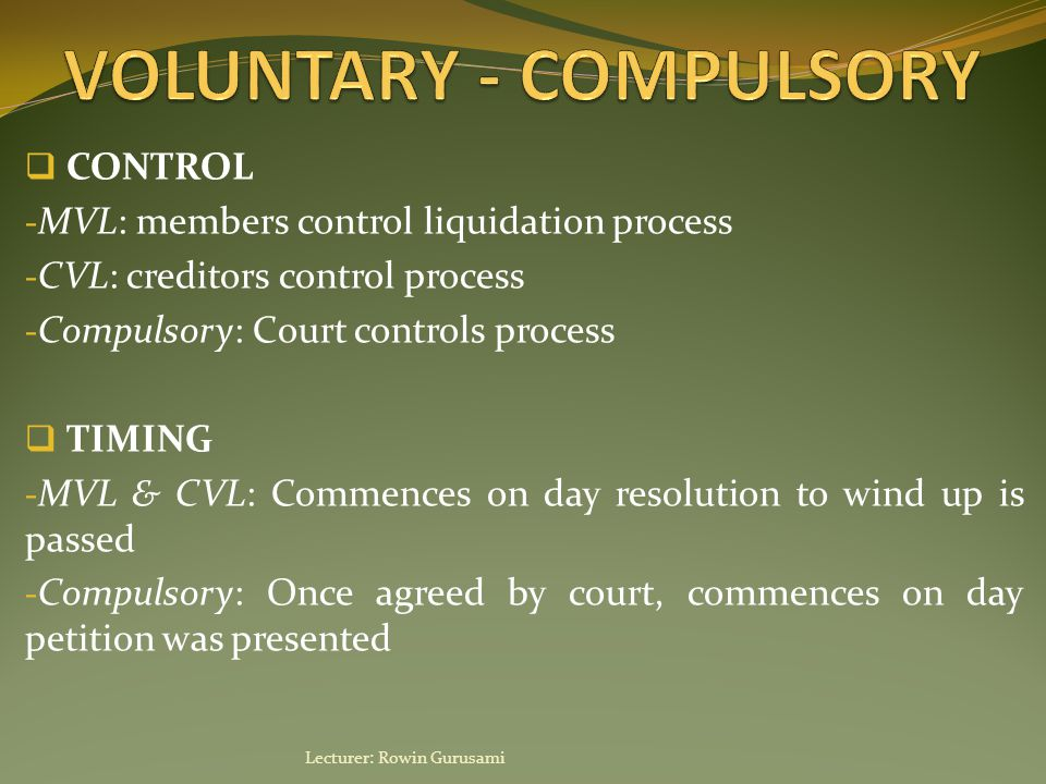  CONTROL - MVL: members control liquidation process - CVL: creditors control process - Compulsory: Court controls process  TIMING - MVL & CVL: Commences on day resolution to wind up is passed - Compulsory: Once agreed by court, commences on day petition was presented Lecturer: Rowin Gurusami