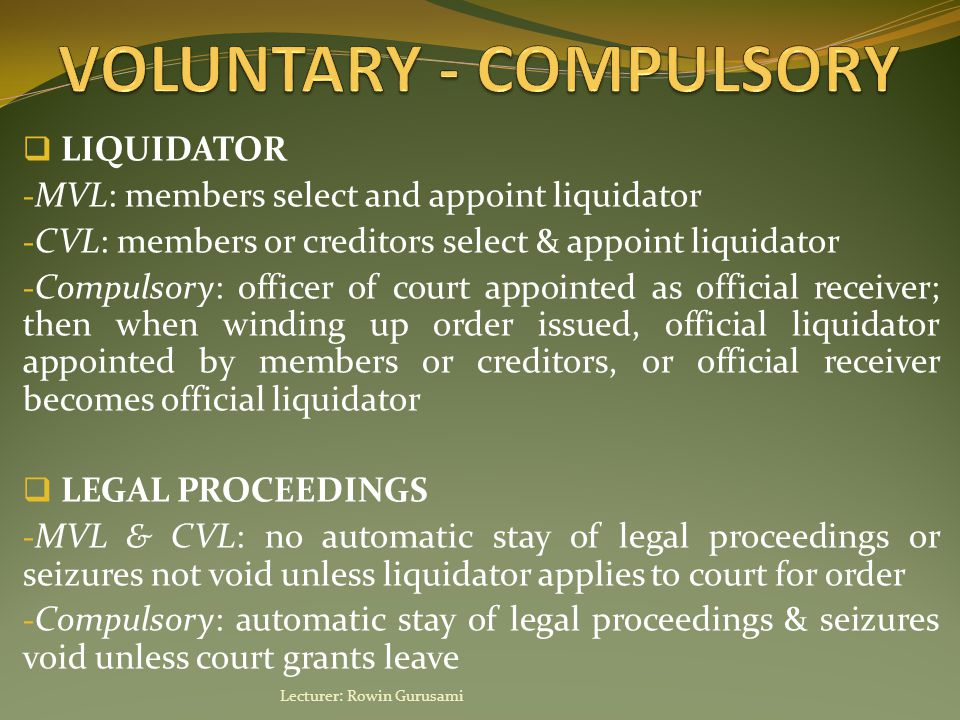  LIQUIDATOR - MVL: members select and appoint liquidator - CVL: members or creditors select & appoint liquidator - Compulsory: officer of court appointed as official receiver; then when winding up order issued, official liquidator appointed by members or creditors, or official receiver becomes official liquidator  LEGAL PROCEEDINGS - MVL & CVL: no automatic stay of legal proceedings or seizures not void unless liquidator applies to court for order - Compulsory: automatic stay of legal proceedings & seizures void unless court grants leave Lecturer: Rowin Gurusami