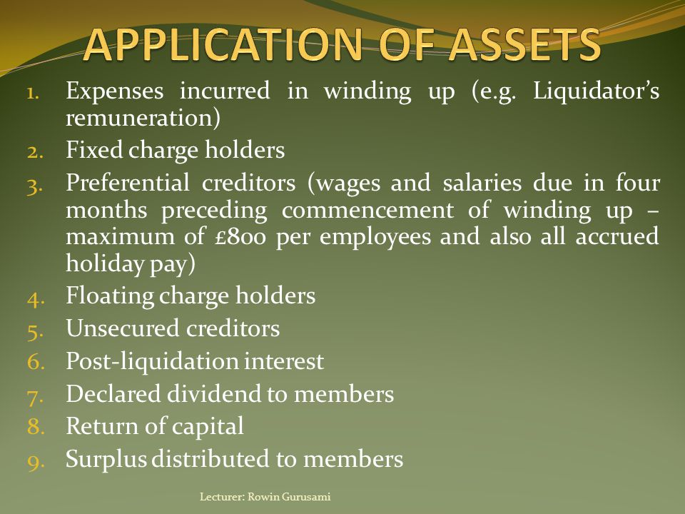 1. Expenses incurred in winding up (e.g. Liquidator's remuneration) 2. Fixed charge holders 3. Preferential creditors (wages and salaries due in four
