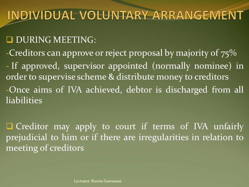  DURING MEETING: - Creditors can approve or reject proposal by majority of 75% - If approved, supervisor appointed (normally nominee) in order to supervise scheme & distribute money to creditors - Once aims of IVA achieved, debtor is discharged from all liabilities  Creditor may apply to court if terms of IVA unfairly prejudicial to him or if there are irregularities in relation to meeting of creditors Lecturer: Rowin Gurusami