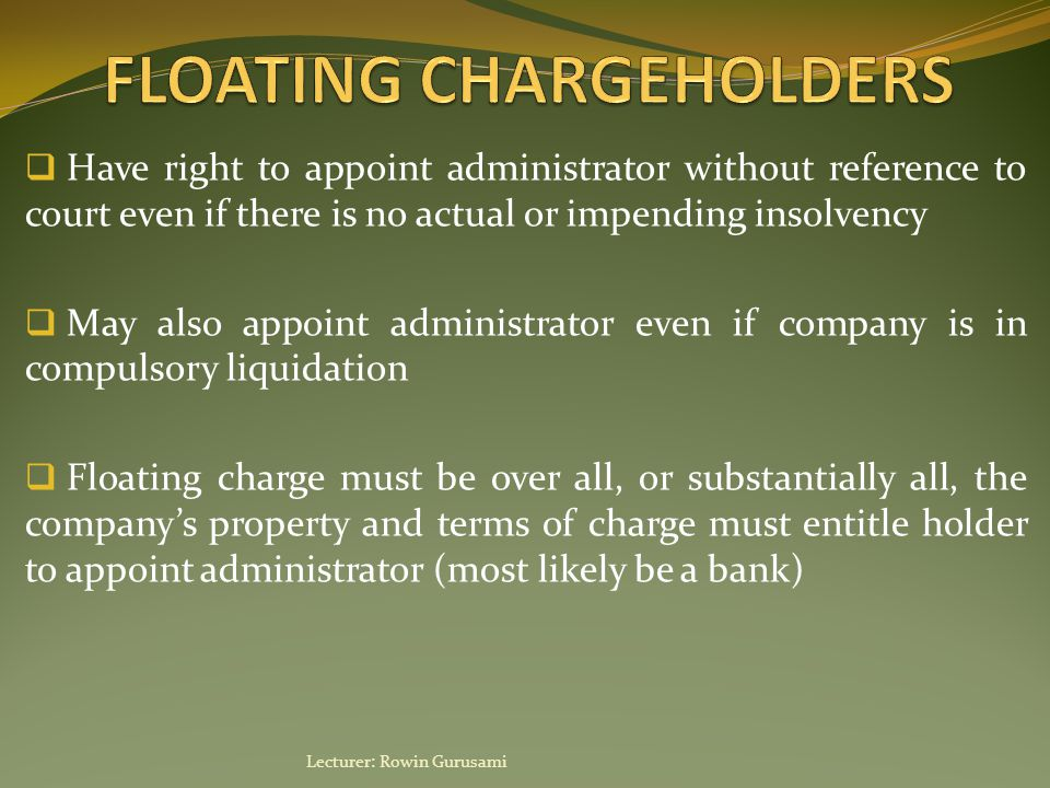  Administrative receiver appointed by floating chargeholder  Has control over the whole, or substantial part of company's property and powers over its business  Can only be appointed by holders of floating charges created on or after 15 September 2003  Can also be appointed by fixed chargeholder  Receiver need not be a qualified insolvency practitioner Lecturer: Rowin Gurusami
