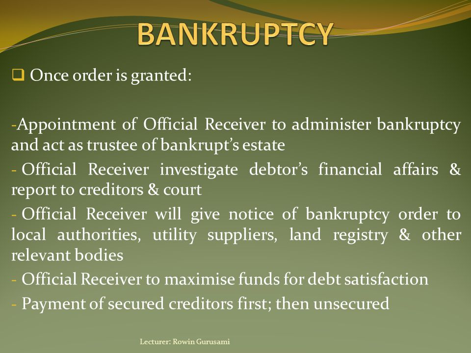  Once order is granted: - Appointment of Official Receiver to administer bankruptcy and act as trustee of bankrupt's estate - Official Receiver inves