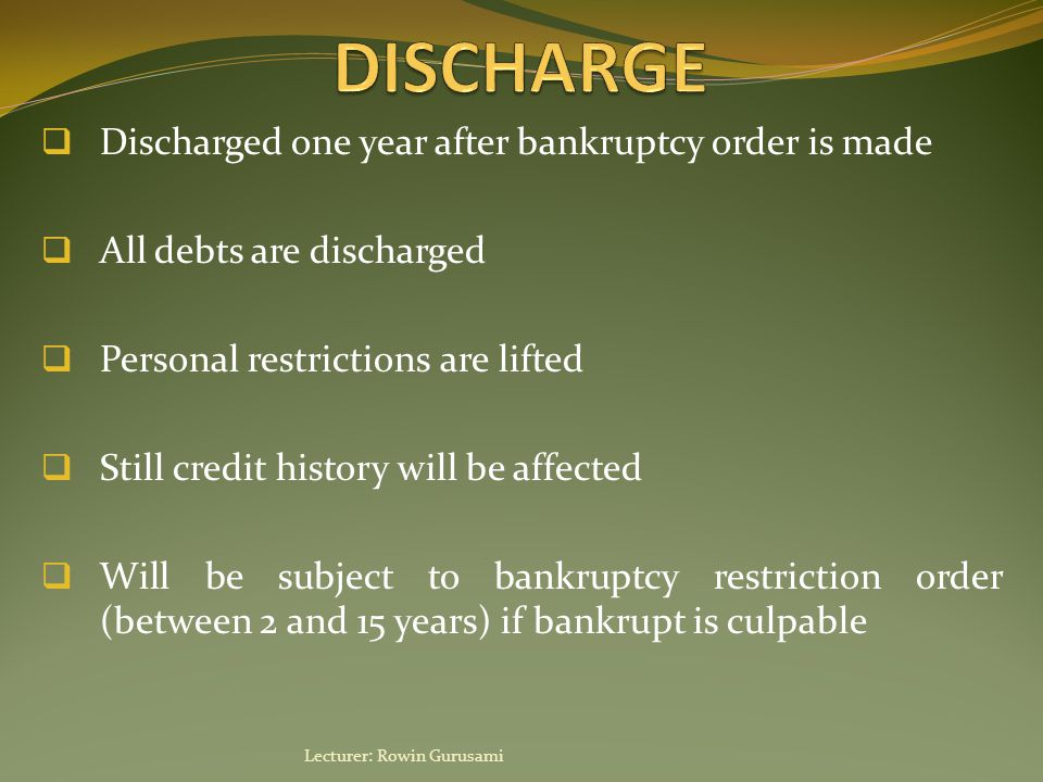  Discharged one year after bankruptcy order is made  All debts are discharged  Personal restrictions are lifted  Still credit history will be affe