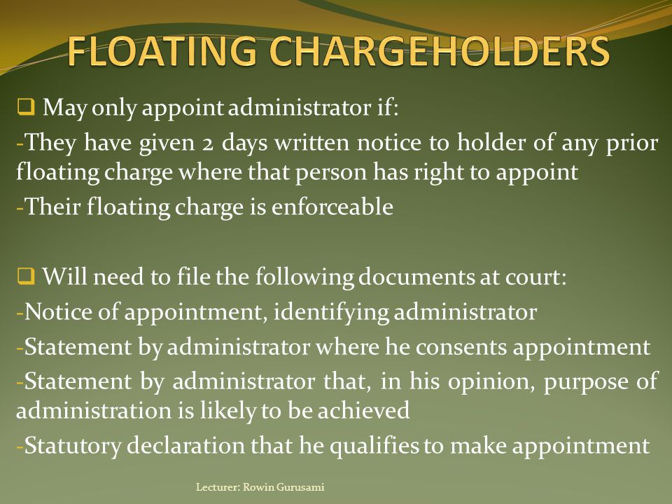 May only appoint administrator if: - They have given 2 days written notice to holder of any prior floating charge where that person has right to appoint - Their floating charge is enforceable  Will need to file the following documents at court: - Notice of appointment, identifying administrator - Statement by administrator where he consents appointment - Statement by administrator that, in his opinion, purpose of administration is likely to be achieved - Statutory declaration that he qualifies to make appointment Lecturer: Rowin Gurusami