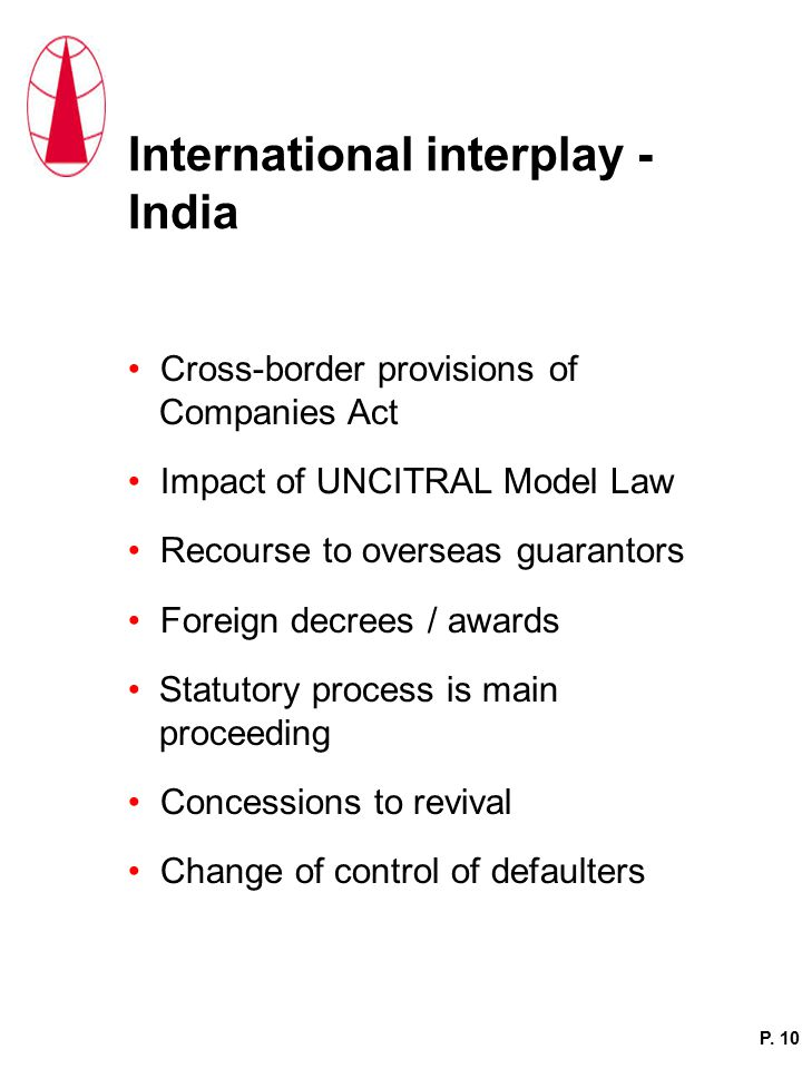 International interplay - India Cross-border provisions of Companies Act Impact of UNCITRAL Model Law Recourse to overseas guarantors Foreign decrees / awards Statutory process is main proceeding Concessions to revival Change of control of defaulters P.