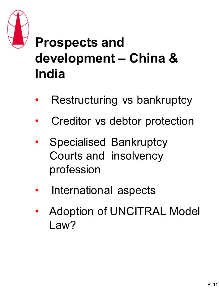 Prospects and development – China & India Restructuring vs bankruptcy Creditor vs debtor protection Specialised Bankruptcy Courts and insolvency profession International aspects Adoption of UNCITRAL Model Law.
