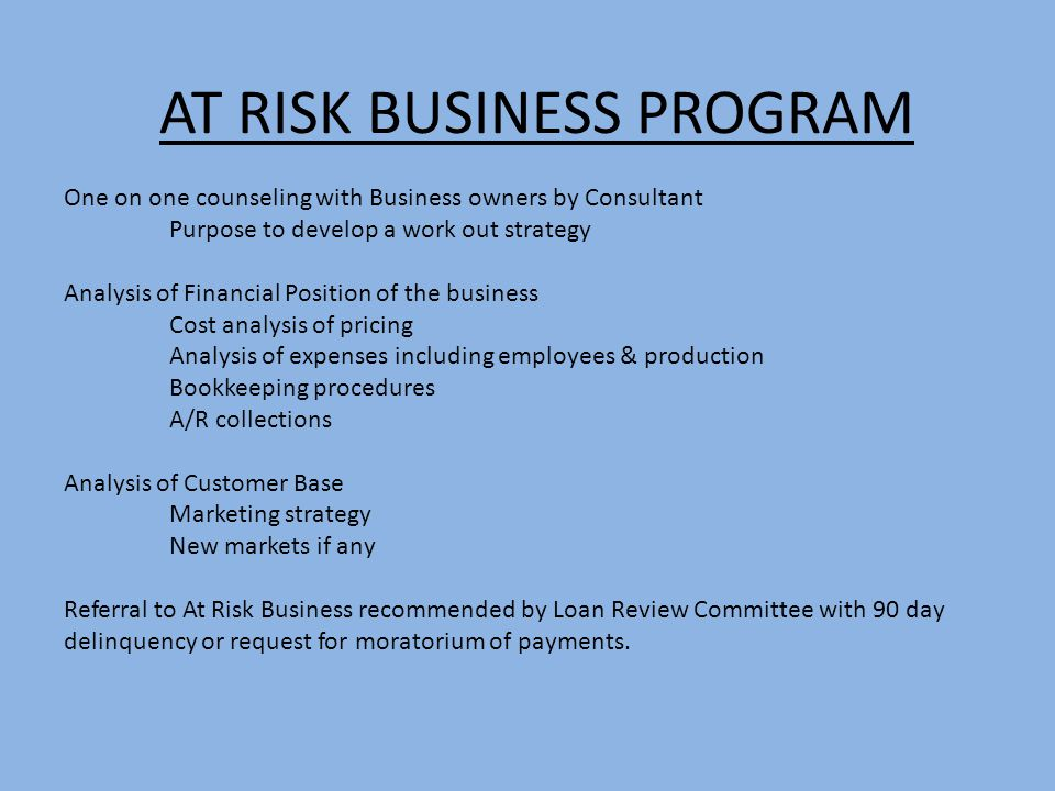 AT RISK BUSINESS PROGRAM One on one counseling with Business owners by Consultant Purpose to develop a work out strategy Analysis of Financial Position of the business Cost analysis of pricing Analysis of expenses including employees & production Bookkeeping procedures A/R collections Analysis of Customer Base Marketing strategy New markets if any Referral to At Risk Business recommended by Loan Review Committee with 90 day delinquency or request for moratorium of payments.