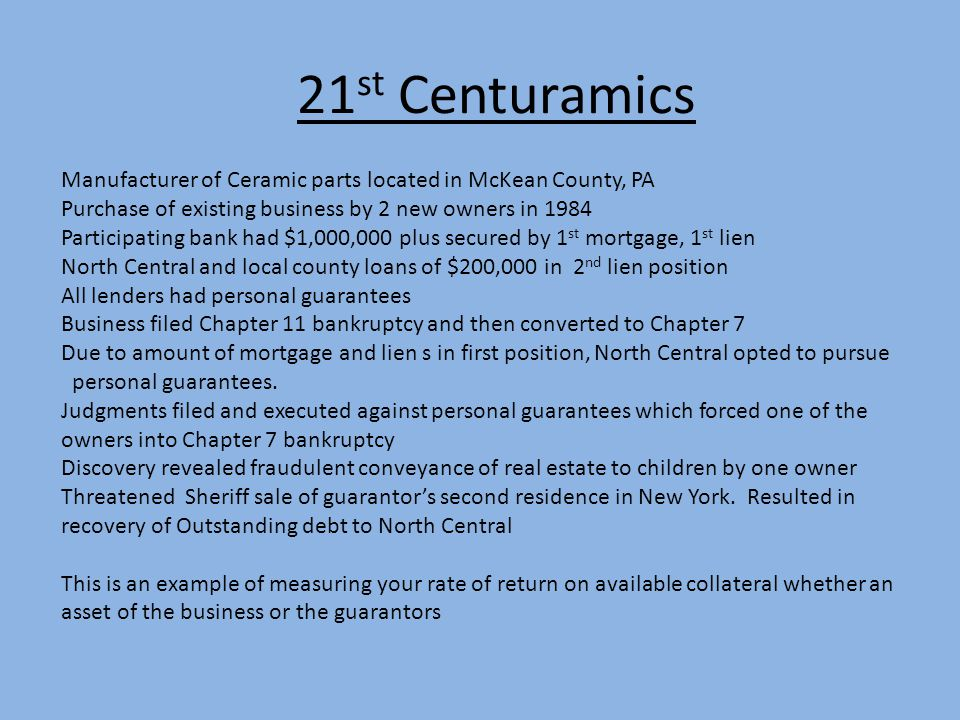 21 st Centuramics Manufacturer of Ceramic parts located in McKean County, PA Purchase of existing business by 2 new owners in 1984 Participating bank had $1,000,000 plus secured by 1 st mortgage, 1 st lien North Central and local county loans of $200,000 in 2 nd lien position All lenders had personal guarantees Business filed Chapter 11 bankruptcy and then converted to Chapter 7 Due to amount of mortgage and lien s in first position, North Central opted to pursue personal guarantees.