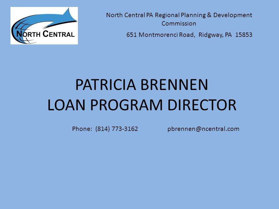 PATRICIA BRENNEN LOAN PROGRAM DIRECTOR North Central PA Regional Planning & Development Commission 651 Montmorenci Road, Ridgway, PA 15853 Phone: (814