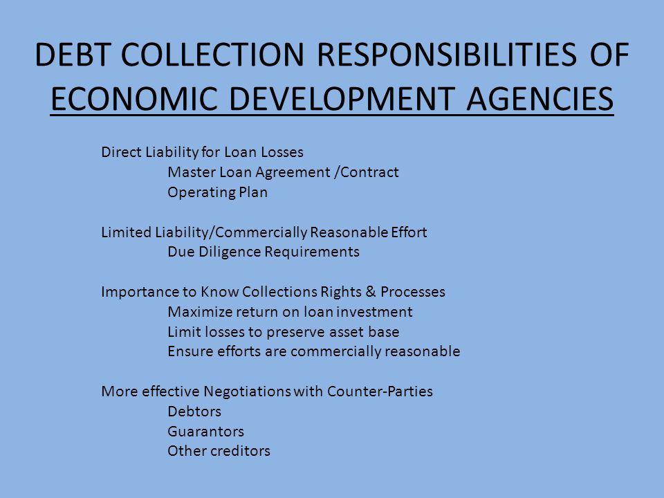 DEBT COLLECTION RESPONSIBILITIES OF ECONOMIC DEVELOPMENT AGENCIES Direct Liability for Loan Losses Master Loan Agreement /Contract Operating Plan Limi