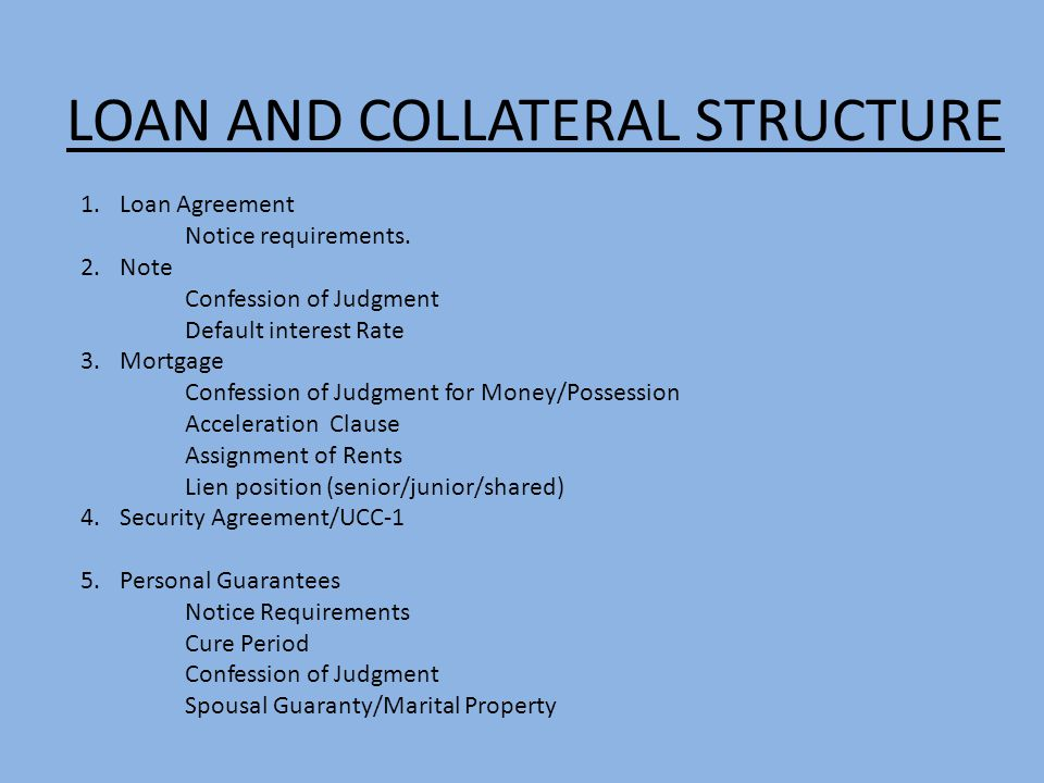 LOAN AND COLLATERAL STRUCTURE 1.Loan Agreement Notice requirements. 2.Note Confession of Judgment Default interest Rate 3.Mortgage Confession of Judgm