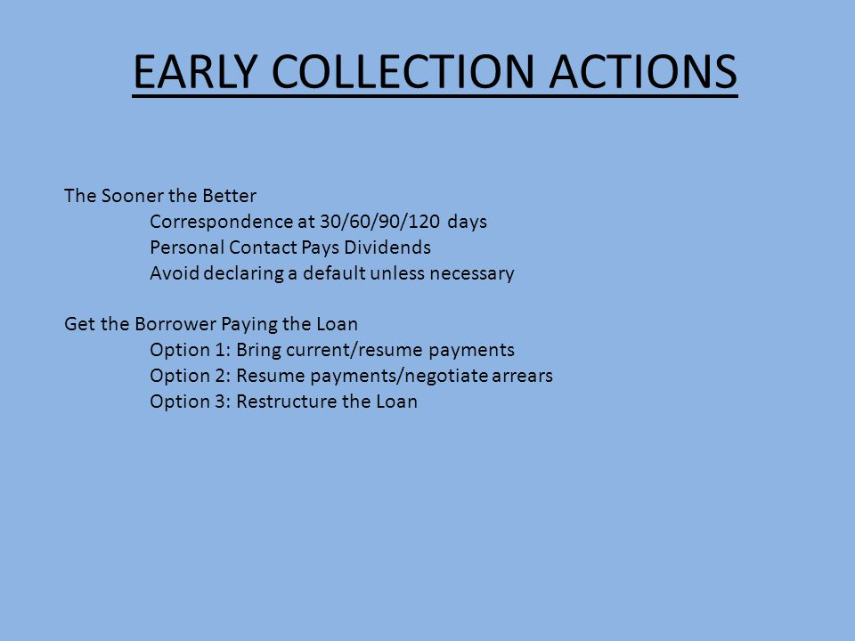 EARLY COLLECTION ACTIONS The Sooner the Better Correspondence at 30/60/90/120 days Personal Contact Pays Dividends Avoid declaring a default unless ne