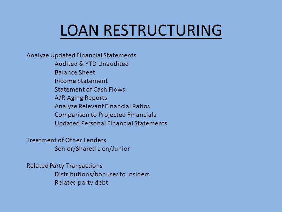 LOAN RESTRUCTURING Analyze Updated Financial Statements Audited & YTD Unaudited Balance Sheet Income Statement Statement of Cash Flows A/R Aging Repor