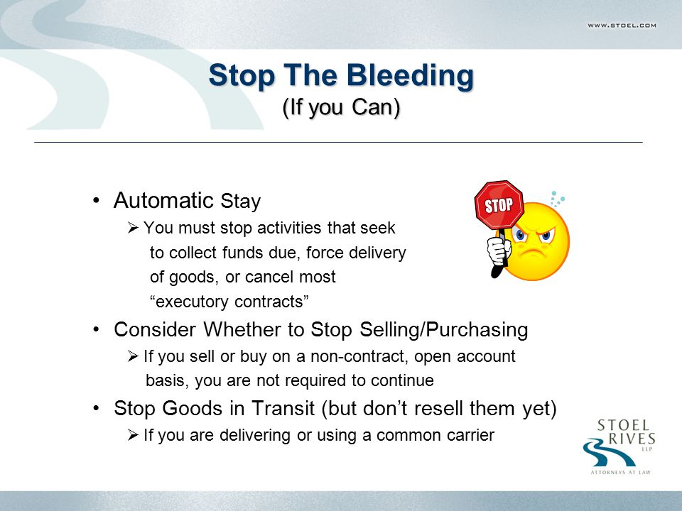 Stop The Bleeding (If you Can) Automatic Stay  You must stop activities that seek to collect funds due, force delivery of goods, or cancel most executory contracts Consider Whether to Stop Selling/Purchasing  If you sell or buy on a non-contract, open account basis, you are not required to continue Stop Goods in Transit (but don't resell them yet)  If you are delivering or using a common carrier