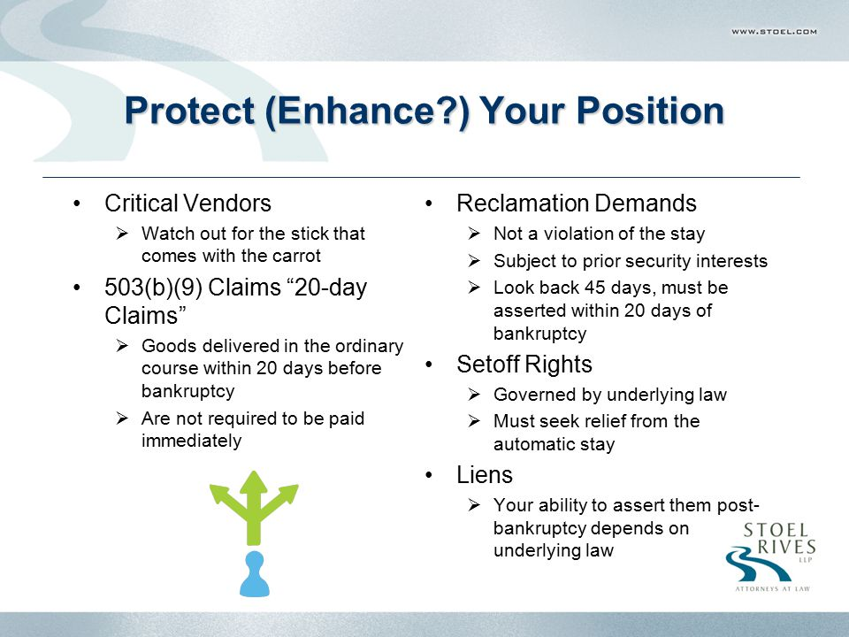 Protect (Enhance ) Your Position Critical Vendors  Watch out for the stick that comes with the carrot 503(b)(9) Claims 20-day Claims  Goods delivered in the ordinary course within 20 days before bankruptcy  Are not required to be paid immediately Reclamation Demands  Not a violation of the stay  Subject to prior security interests  Look back 45 days, must be asserted within 20 days of bankruptcy Setoff Rights  Governed by underlying law  Must seek relief from the automatic stay Liens  Your ability to assert them post- bankruptcy depends on underlying law