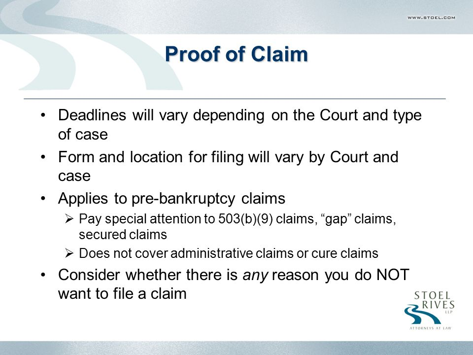 Proof of Claim Deadlines will vary depending on the Court and type of case Form and location for filing will vary by Court and case Applies to pre-bankruptcy claims  Pay special attention to 503(b)(9) claims, gap claims, secured claims  Does not cover administrative claims or cure claims Consider whether there is any reason you do NOT want to file a claim