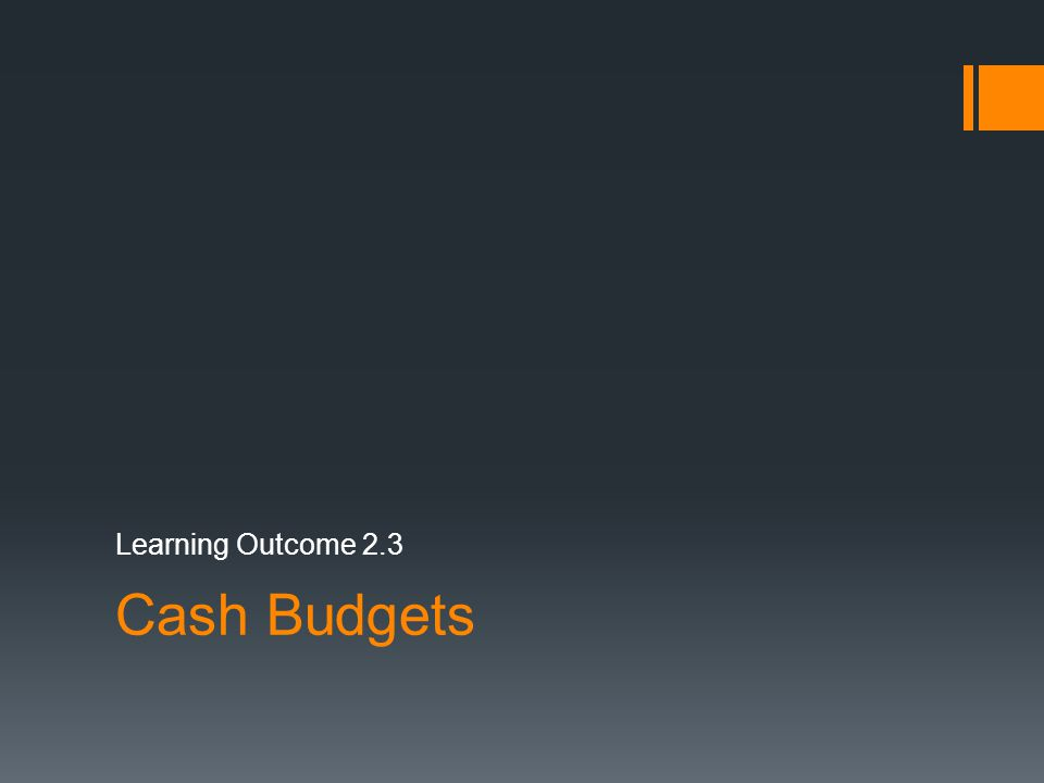 Cash Budgets Learning Outcome 2.3