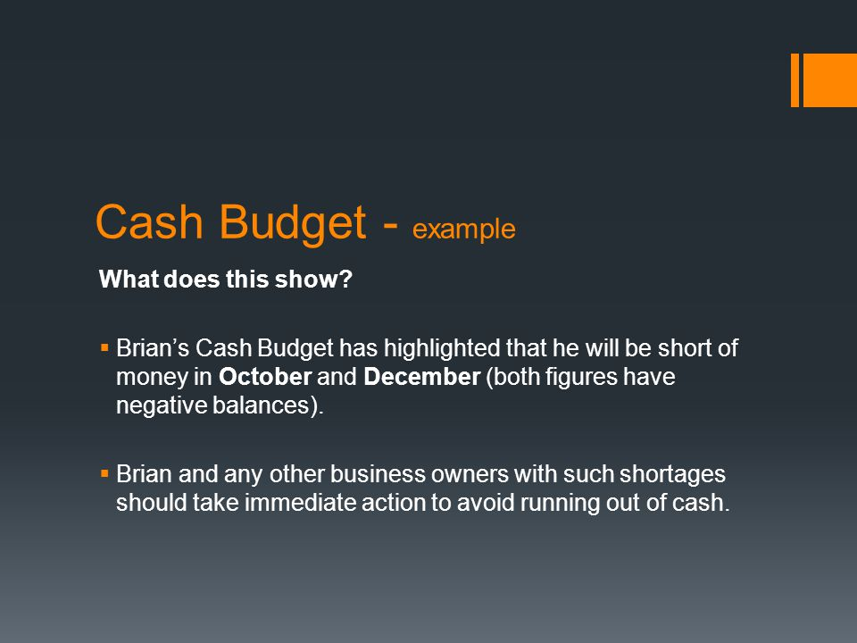 What does this show?  Brian's Cash Budget has highlighted that he will be short of money in October and December (both figures have negative balances