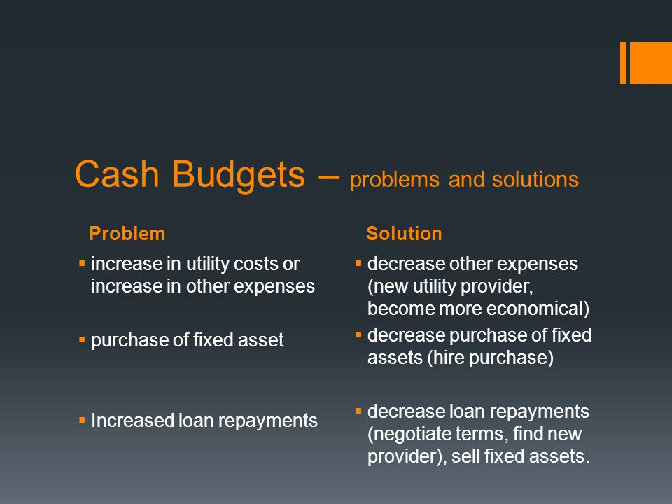 ProblemSolution Cash Budgets – problems and solutions  increase in utility costs or increase in other expenses  purchase of fixed asset  Increased