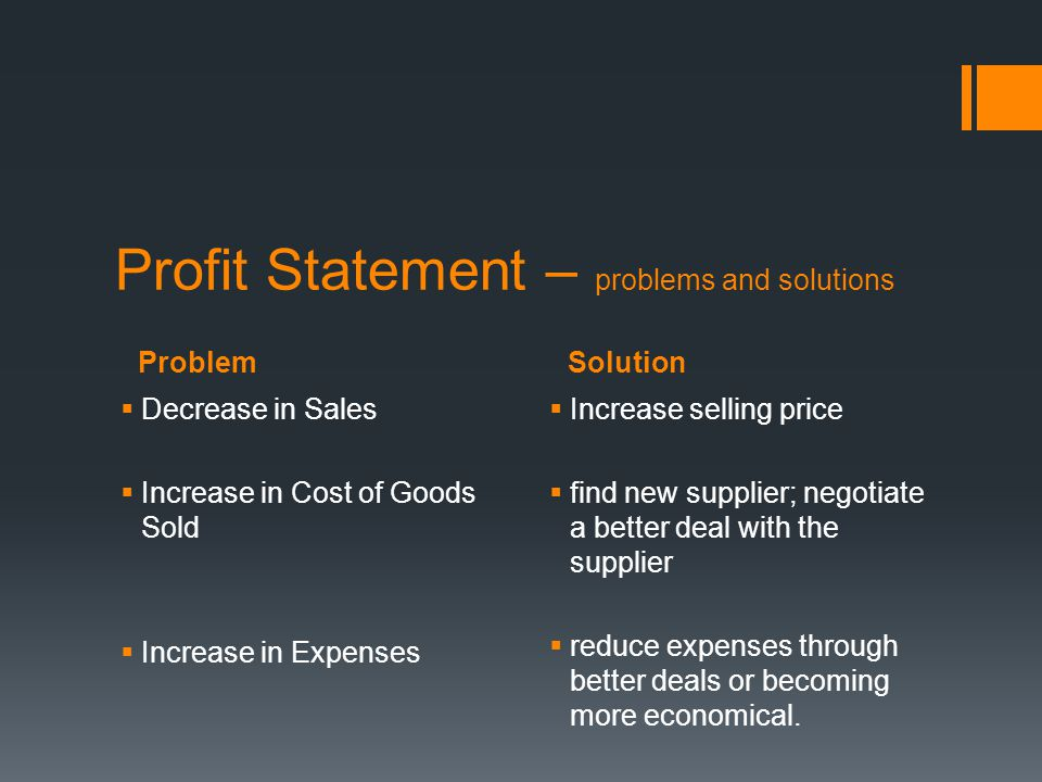 ProblemSolution Profit Statement – problems and solutions  Decrease in Sales  Increase in Cost of Goods Sold  Increase in Expenses  Increase selli