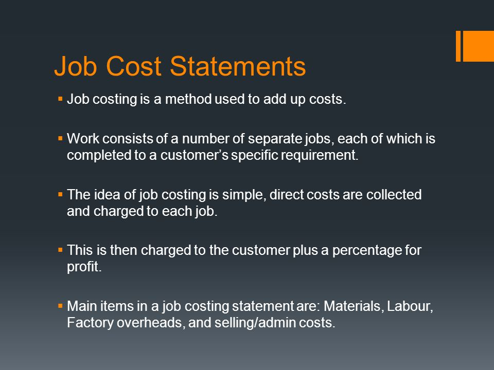 Job Cost Statements  Job costing is a method used to add up costs.  Work consists of a number of separate jobs, each of which is completed to a cust