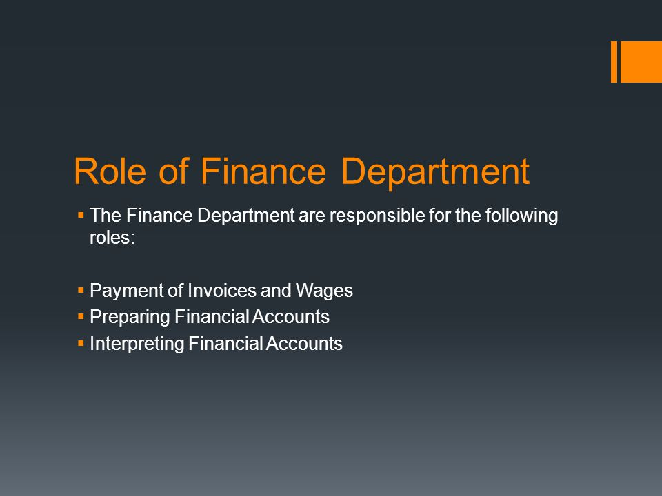 Role of Finance Department  The Finance Department are responsible for the following roles:  Payment of Invoices and Wages  Preparing Financial Acc