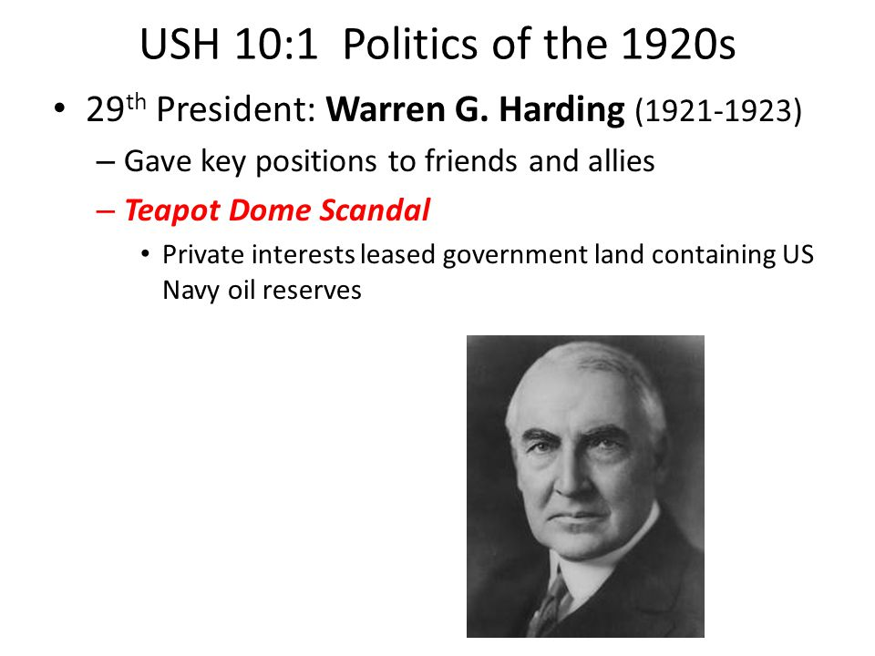 USH 10:1 Politics of the 1920s 29 th President: Warren G. Harding (1921-1923) – Gave key positions to friends and allies – Teapot Dome Scandal Private