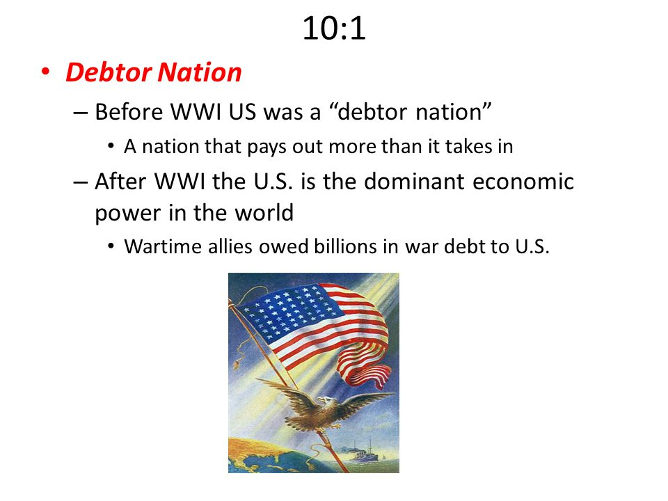 "10:1 Debtor Nation – Before WWI US was a ""debtor nation"" A nation that pays out more than it takes in – After WWI the U.S. is the dominant economic po"