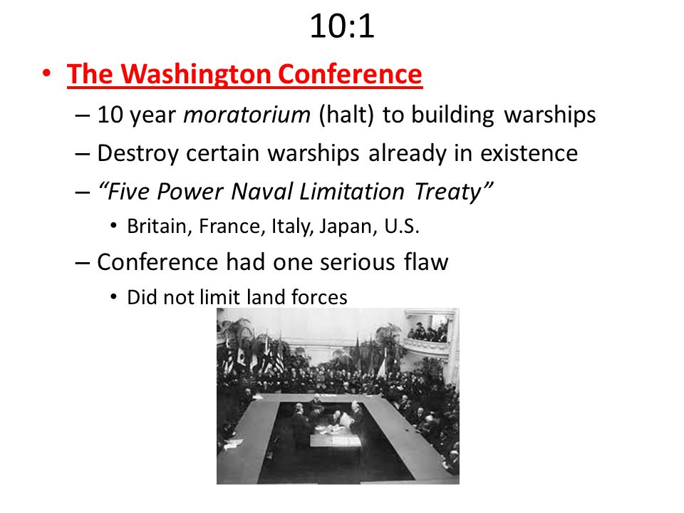 "10:1 The Washington Conference – 10 year moratorium (halt) to building warships – Destroy certain warships already in existence – ""Five Power Naval Li"